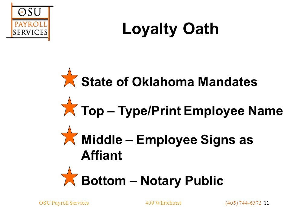 409 WhitehurstOSU Payroll Services(405) 744-6372 11 Loyalty Oath State of Oklahoma MandatesTop – Type/Print Employee NameMiddle – Employee Signs as Affiant Bottom – Notary Public