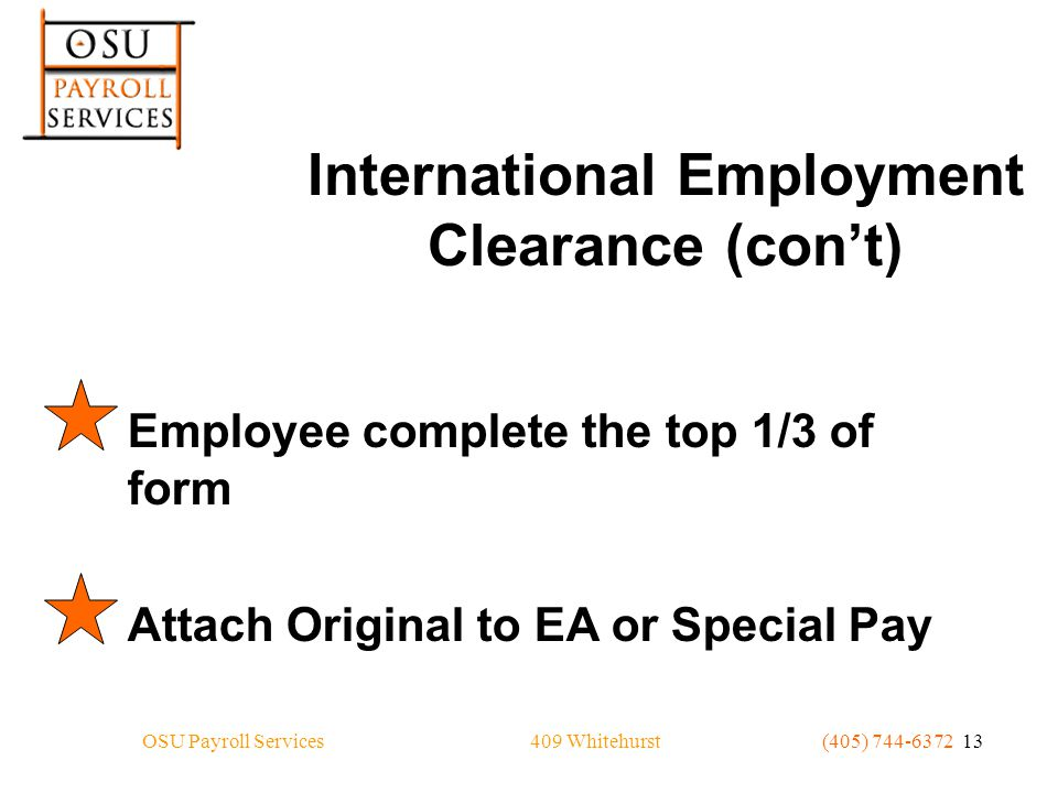 409 WhitehurstOSU Payroll Services(405) 744-6372 13 International Employment Clearance (con't) Employee complete the top 1/3 of form Attach Original to EA or Special Pay
