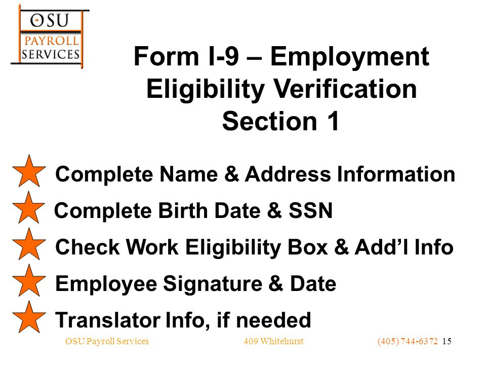 409 WhitehurstOSU Payroll Services(405) 744-6372 15 Form I-9 – Employment Eligibility Verification Section 1 Complete Name & Address InformationComplete Birth Date & SSNCheck Work Eligibility Box & Add'l InfoEmployee Signature & DateTranslator Info, if needed
