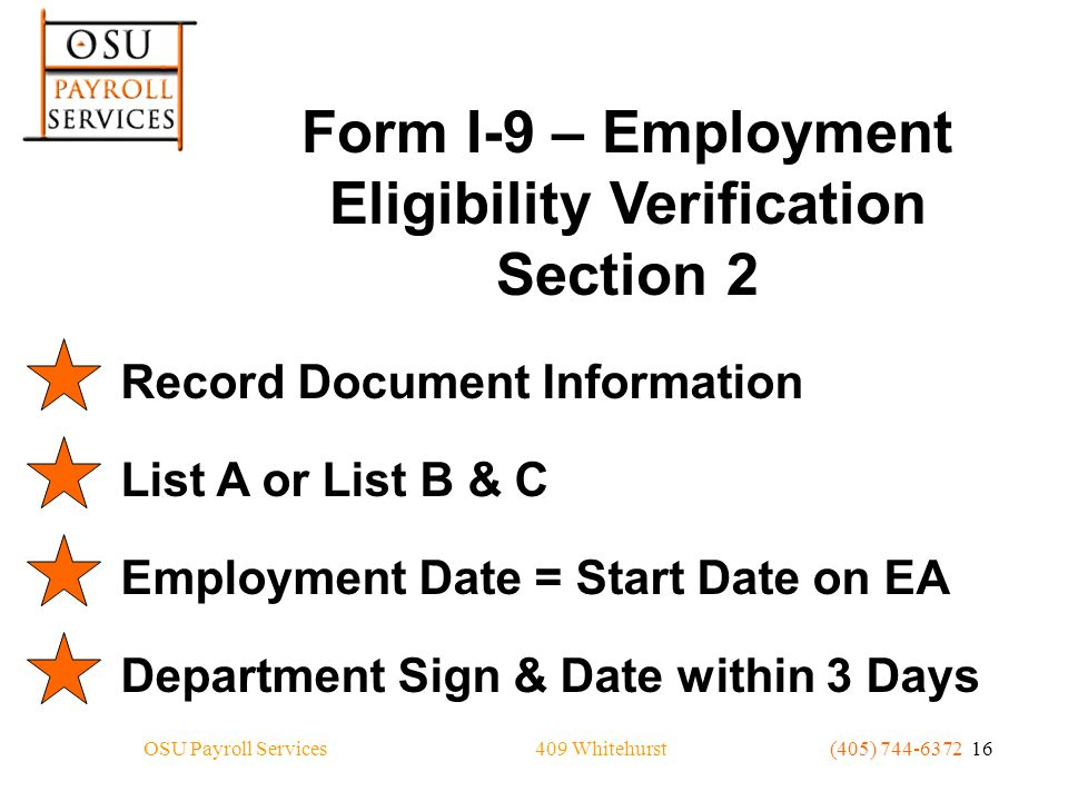 409 WhitehurstOSU Payroll Services(405) 744-6372 16 Form I-9 – Employment Eligibility Verification Section 2 Record Document InformationList A or List B & CEmployment Date = Start Date on EADepartment Sign & Date within 3 Days
