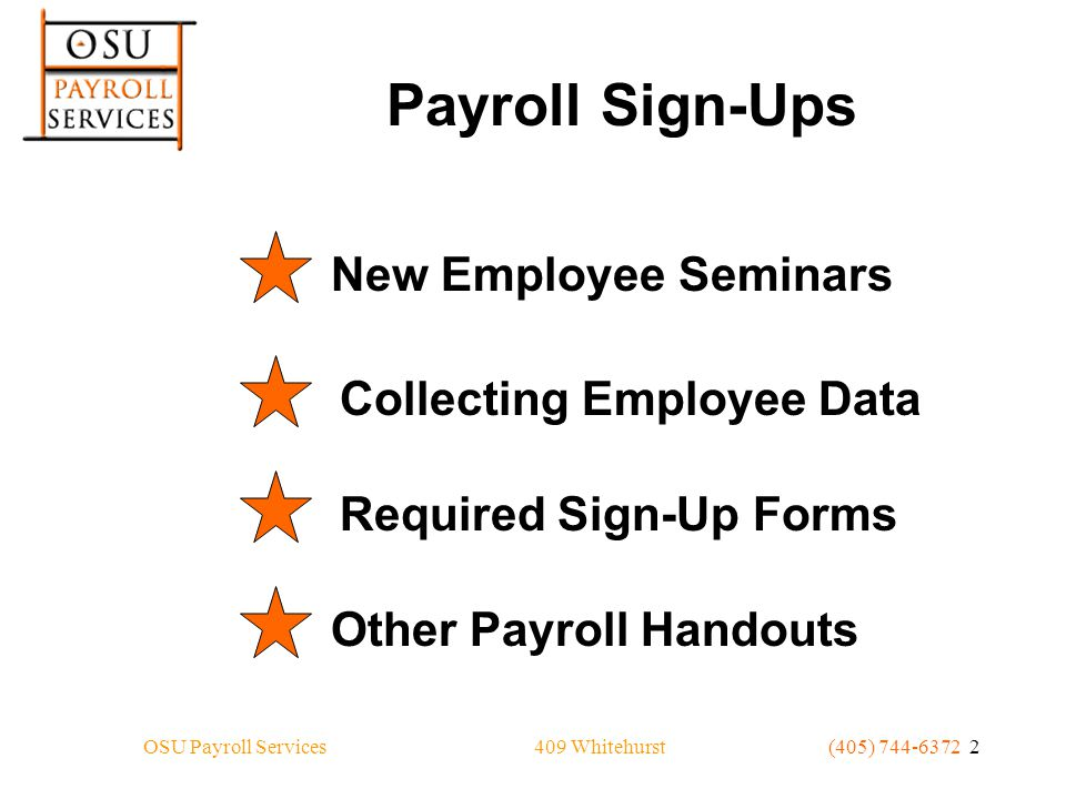 409 WhitehurstOSU Payroll Services(405) 744-6372 2 Payroll Sign-Ups Collecting Employee DataRequired Sign-Up FormsOther Payroll HandoutsNew Employee Seminars