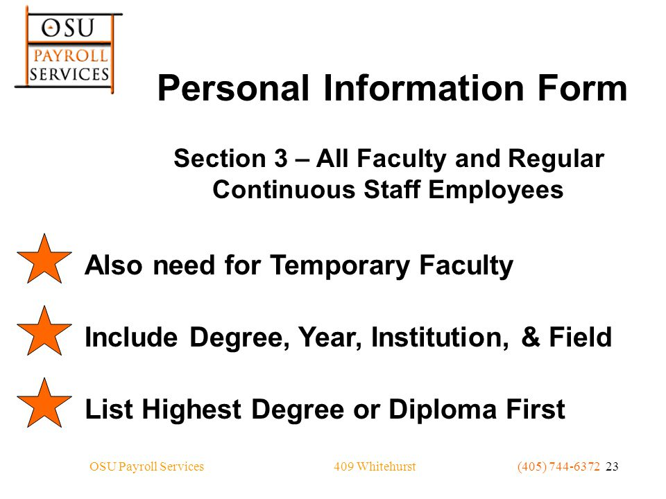 409 WhitehurstOSU Payroll Services(405) 744-6372 23 Personal Information Form Section 3 – All Faculty and Regular Continuous Staff Employees Also need for Temporary FacultyInclude Degree, Year, Institution, & FieldList Highest Degree or Diploma First