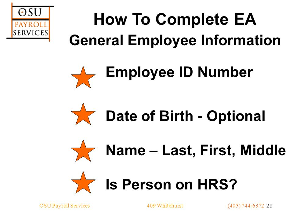 409 WhitehurstOSU Payroll Services(405) 744-6372 28 How To Complete EA General Employee Information Employee ID Number Date of Birth - Optional Name – Last, First, Middle Is Person on HRS?