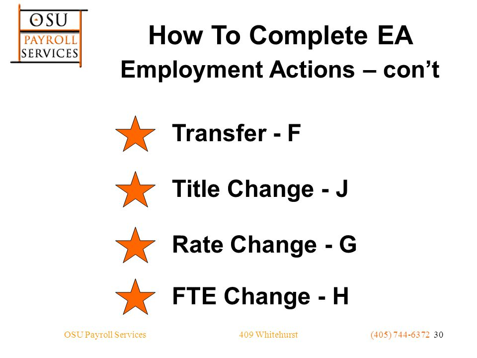 409 WhitehurstOSU Payroll Services(405) 744-6372 30 How To Complete EA Employment Actions – con't Transfer - F Title Change - J Rate Change - G FTE Change - H