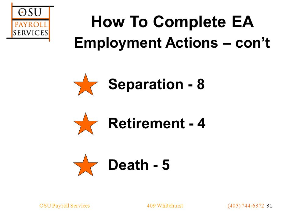 409 WhitehurstOSU Payroll Services(405) 744-6372 31 How To Complete EA Employment Actions – con't Separation - 8 Retirement - 4 Death - 5
