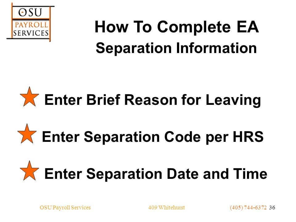 409 WhitehurstOSU Payroll Services(405) 744-6372 36 How To Complete EA Separation Information Enter Brief Reason for LeavingEnter Separation Code per HRSEnter Separation Date and Time