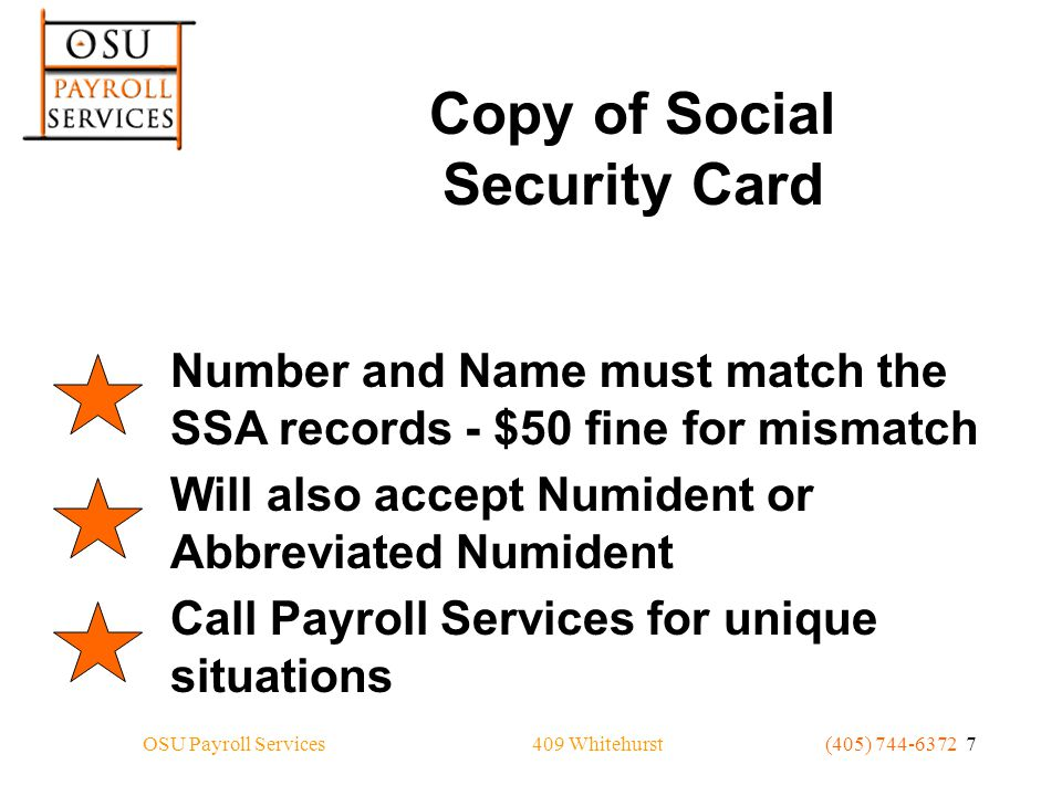 409 WhitehurstOSU Payroll Services(405) 744-6372 7 Copy of Social Security Card Number and Name must match the SSA records - $50 fine for mismatch Will also accept Numident or Abbreviated Numident Call Payroll Services for unique situations