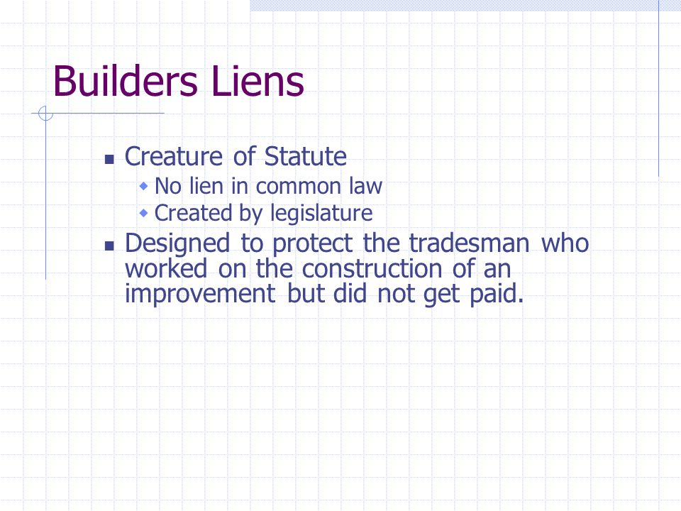 Builders Liens A lien arises when:  Improvement made to Land  Pursuant to a contract  Benefit to or known by the Owner