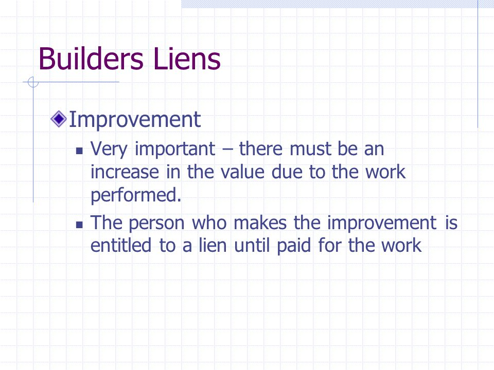 Builders Liens Contract must be present  Gratuitous performance of work will not lead to a lien (eg: husband cannot lien wife's property)  If contract in place but no payment amount or mechanism was specified – contract would fail for vagueness and no lien could result  If contract in place but no price was stipulated the court would probably try to establish an appropriate amount for the value of the work done.