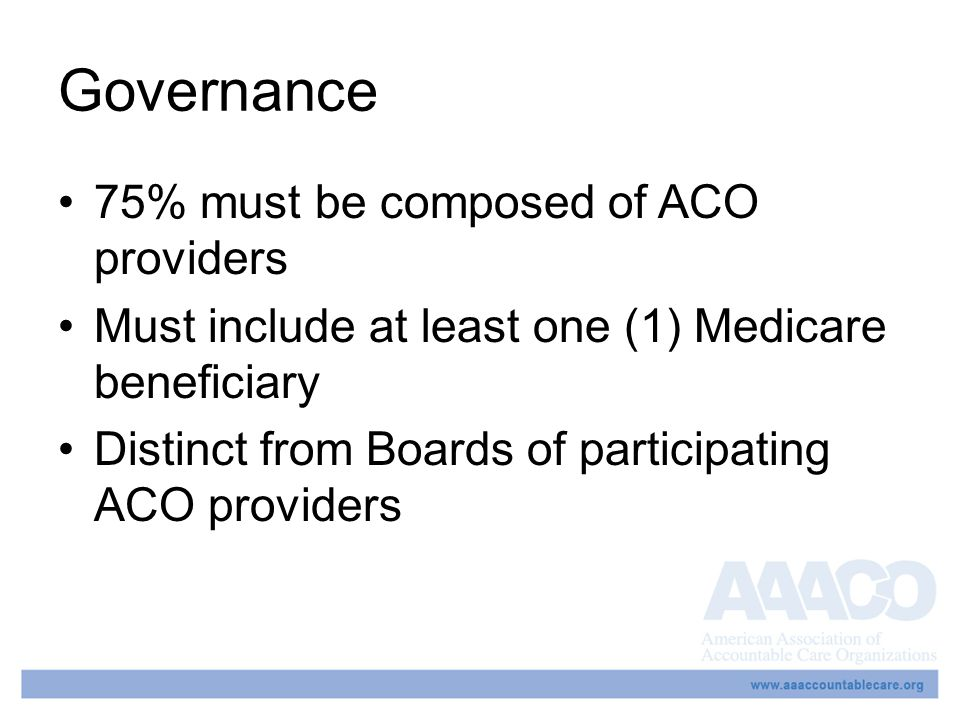 Governance 75% must be composed of ACO providers Must include at least one (1) Medicare beneficiary Distinct from Boards of participating ACO providers