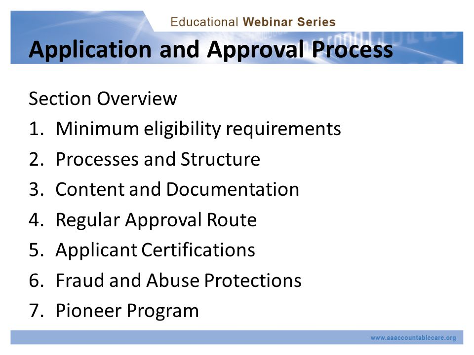 Application and Approval Process Section Overview 1.Minimum eligibility requirements 2.Processes and Structure 3.Content and Documentation 4.Regular Approval Route 5.Applicant Certifications 6.Fraud and Abuse Protections 7.Pioneer Program