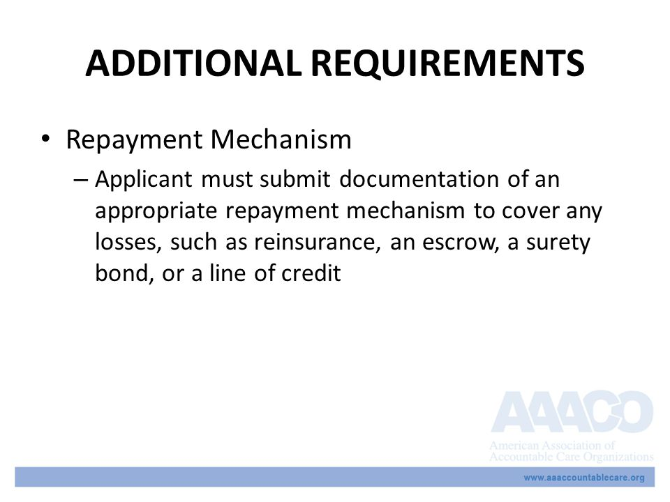 ADDITIONAL REQUIREMENTS Repayment Mechanism – Applicant must submit documentation of an appropriate repayment mechanism to cover any losses, such as reinsurance, an escrow, a surety bond, or a line of credit