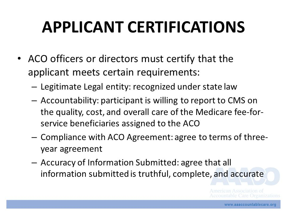 APPLICANT CERTIFICATIONS ACO officers or directors must certify that the applicant meets certain requirements: – Legitimate Legal entity: recognized under state law – Accountability: participant is willing to report to CMS on the quality, cost, and overall care of the Medicare fee-for- service beneficiaries assigned to the ACO – Compliance with ACO Agreement: agree to terms of three- year agreement – Accuracy of Information Submitted: agree that all information submitted is truthful, complete, and accurate