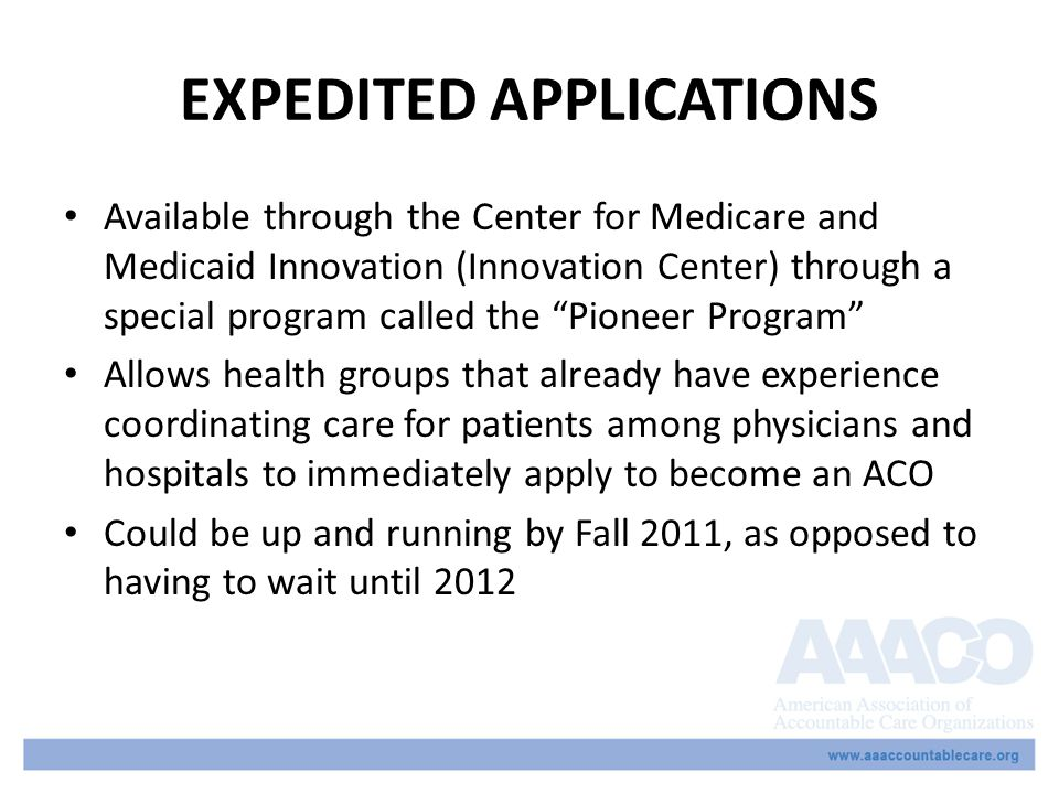 EXPEDITED APPLICATIONS Available through the Center for Medicare and Medicaid Innovation (Innovation Center) through a special program called the Pioneer Program Allows health groups that already have experience coordinating care for patients among physicians and hospitals to immediately apply to become an ACO Could be up and running by Fall 2011, as opposed to having to wait until 2012