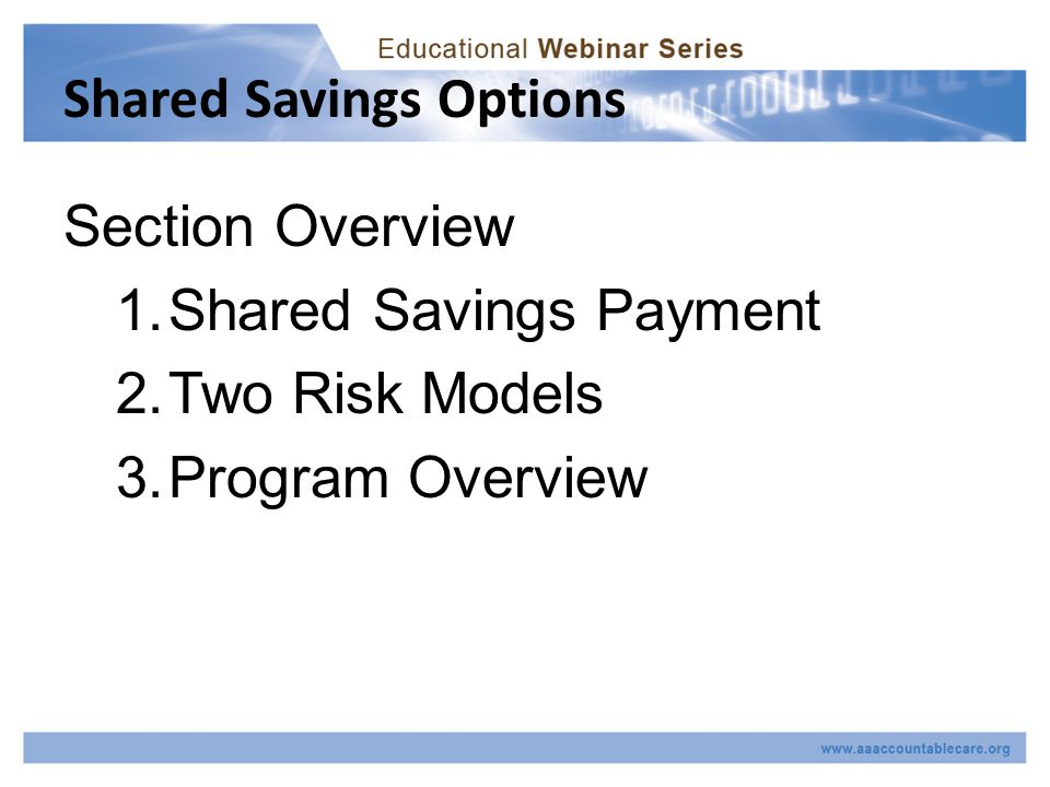 Shared Savings Options Section Overview 1.Shared Savings Payment 2.Two Risk Models 3.Program Overview