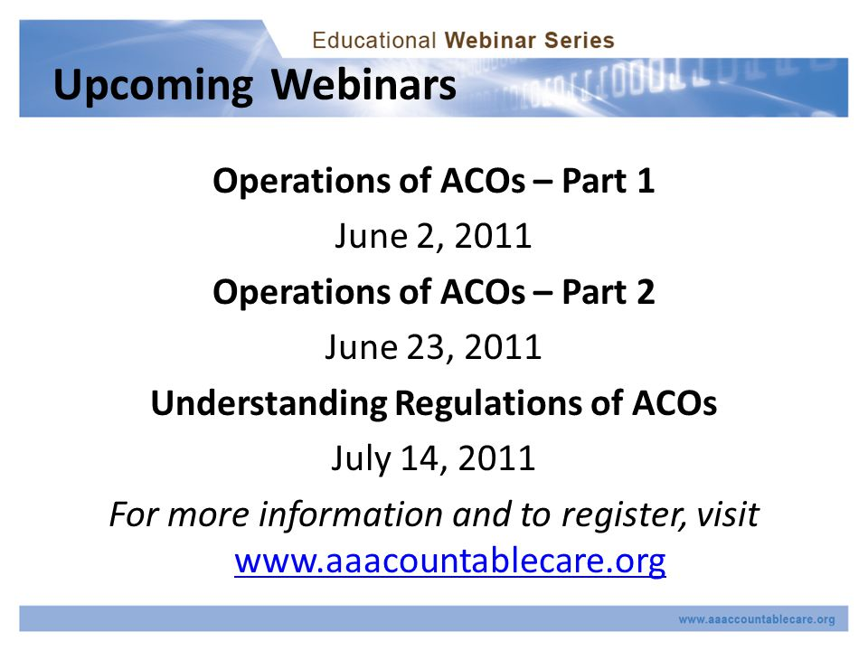 Upcoming Webinars Operations of ACOs – Part 1 June 2, 2011 Operations of ACOs – Part 2 June 23, 2011 Understanding Regulations of ACOs July 14, 2011 For more information and to register, visit www.aaacountablecare.org www.aaacountablecare.org