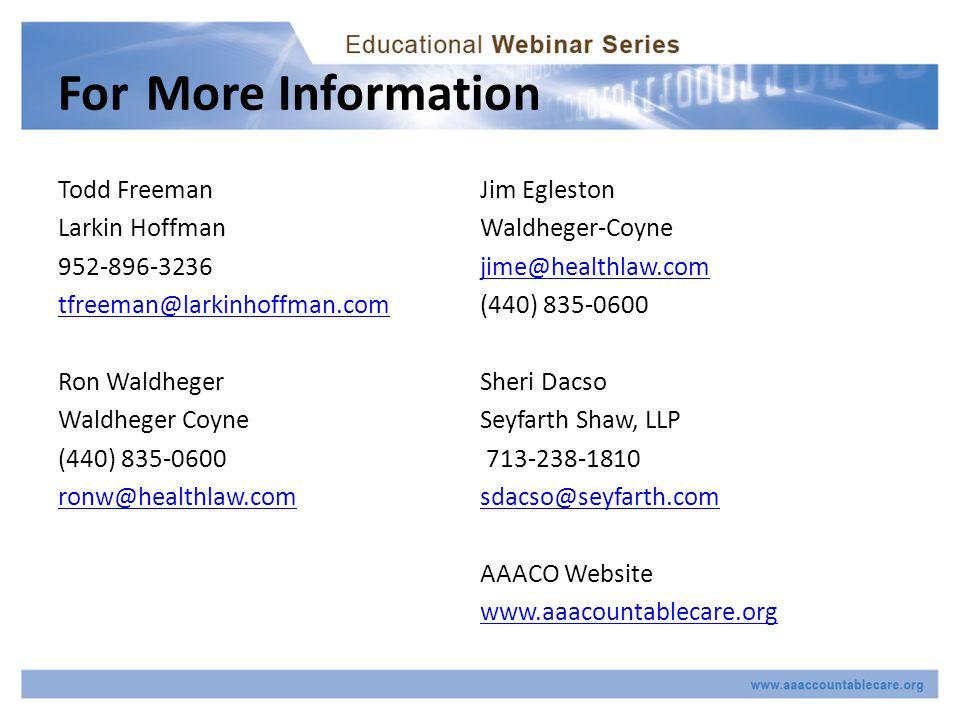 For More Information Todd Freeman Larkin Hoffman 952-896-3236 tfreeman@larkinhoffman.com Ron Waldheger Waldheger Coyne (440) 835-0600 ronw@healthlaw.com Jim Egleston Waldheger-Coyne jime@healthlaw.com (440) 835-0600 Sheri Dacso Seyfarth Shaw, LLP 713-238-1810 sdacso@seyfarth.com AAACO Website www.aaacountablecare.org
