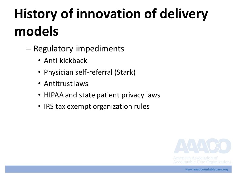 History of innovation of delivery models – Regulatory impediments Anti-kickback Physician self-referral (Stark) Antitrust laws HIPAA and state patient privacy laws IRS tax exempt organization rules