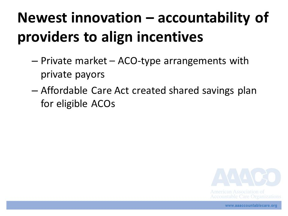 Newest innovation – accountability of providers to align incentives – Private market – ACO-type arrangements with private payors – Affordable Care Act created shared savings plan for eligible ACOs