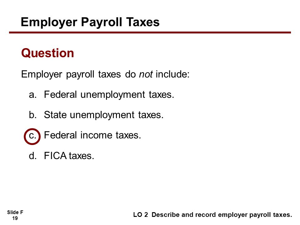 Slide F 19 Employer payroll taxes do not include: a.Federal unemployment taxes.