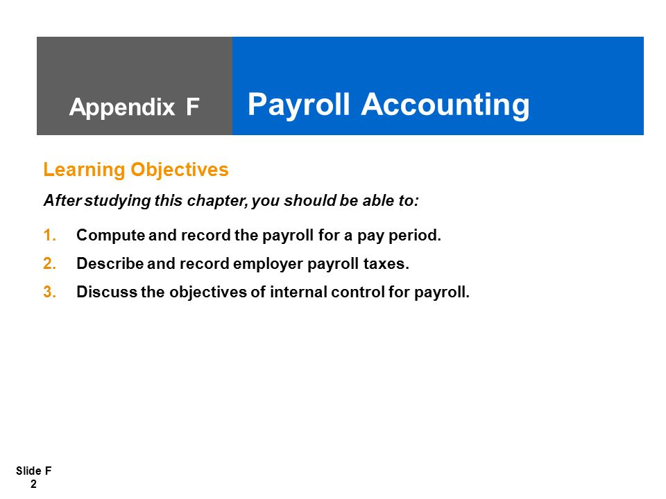 Slide F 2 Appendix F Payroll Accounting Learning Objectives After studying this chapter, you should be able to: 1.Compute and record the payroll for a pay period.