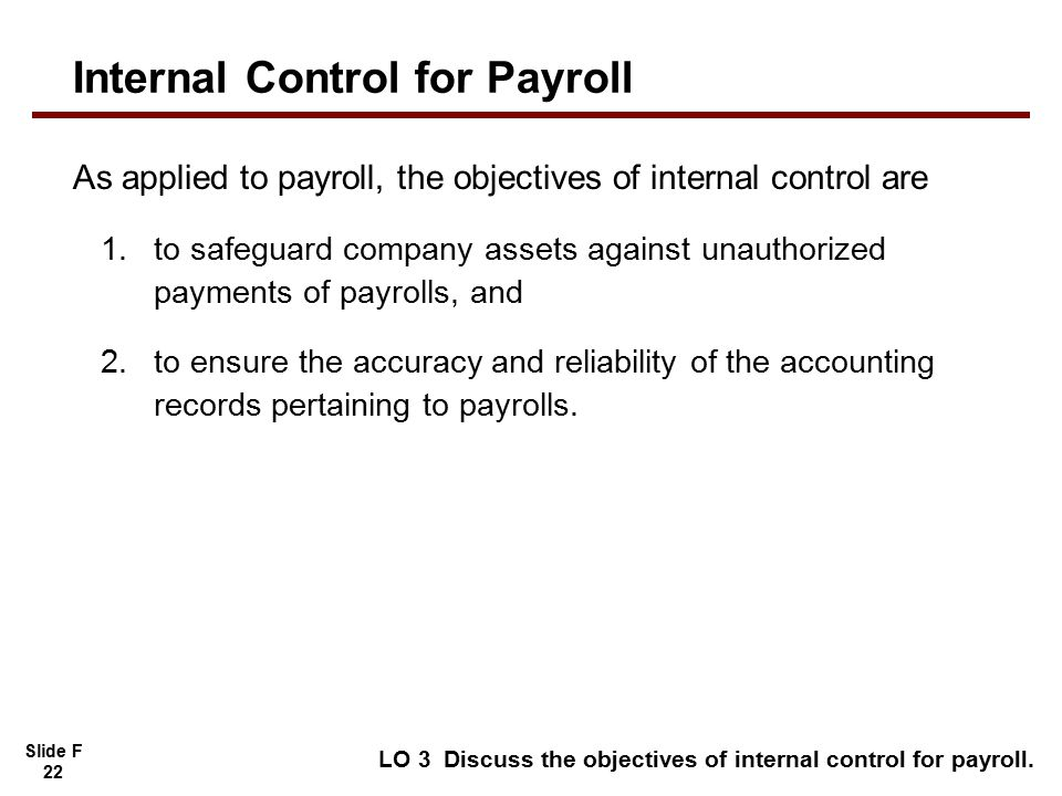 Slide F 22 As applied to payroll, the objectives of internal control are 1.to safeguard company assets against unauthorized payments of payrolls, and