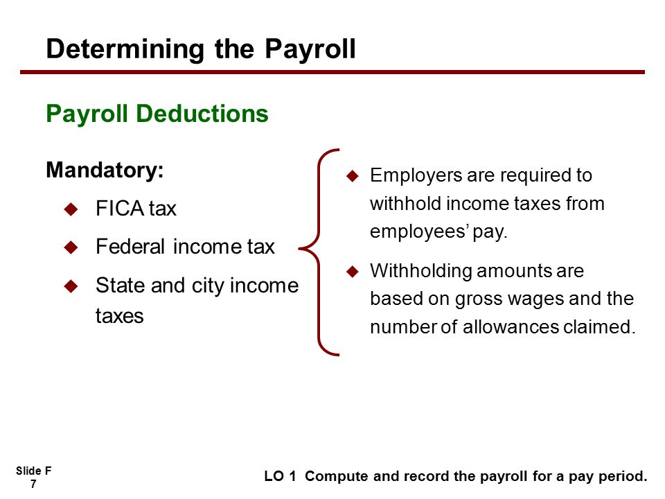Slide F 7 LO 1 Compute and record the payroll for a pay period.  Employers are required to withhold income taxes from employees' pay.  Withholding a