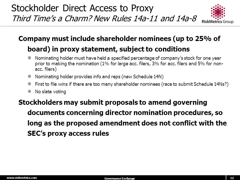 www.riskmetrics.com 12 Governance Exchange Stockholder Direct Access to Proxy Third Time's a Charm? New Rules 14a-11 and 14a-8 Company must include sh