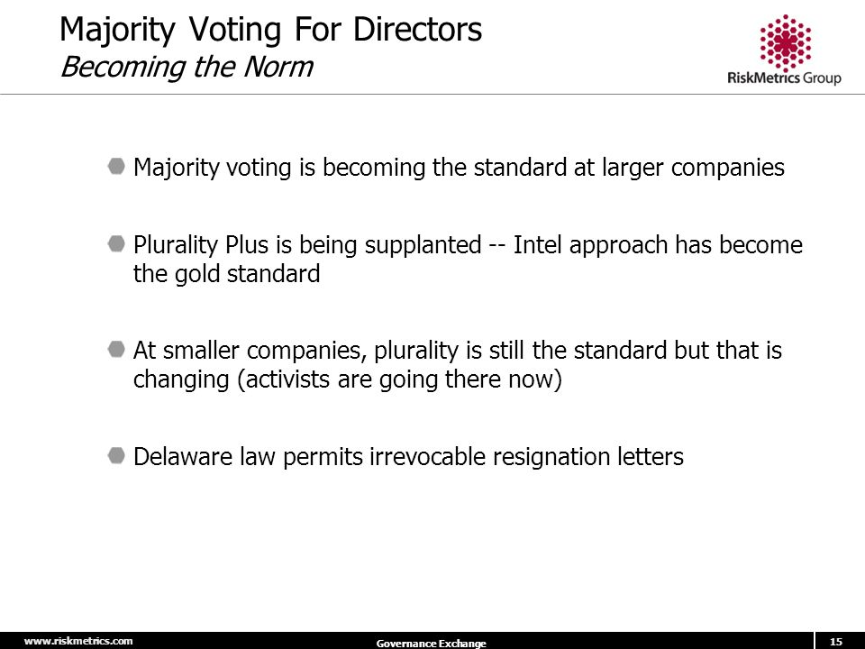 www.riskmetrics.com 15 Governance Exchange Majority Voting For Directors Becoming the Norm Majority voting is becoming the standard at larger companies Plurality Plus is being supplanted -- Intel approach has become the gold standard At smaller companies, plurality is still the standard but that is changing (activists are going there now) Delaware law permits irrevocable resignation letters