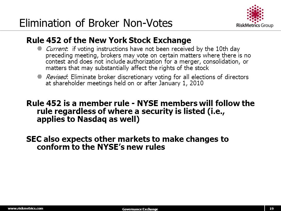 www.riskmetrics.com 19 Governance Exchange Elimination of Broker Non-Votes Rule 452 of the New York Stock Exchange Current: if voting instructions have not been received by the 10th day preceding meeting, brokers may vote on certain matters where there is no contest and does not include authorization for a merger, consolidation, or matters that may substantially affect the rights of the stock Revised: Eliminate broker discretionary voting for all elections of directors at shareholder meetings held on or after January 1, 2010 Rule 452 is a member rule - NYSE members will follow the rule regardless of where a security is listed (i.e., applies to Nasdaq as well) SEC also expects other markets to make changes to conform to the NYSE's new rules