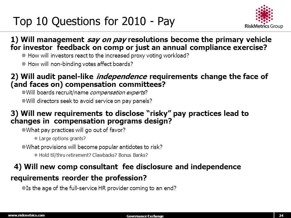 www.riskmetrics.com 24 Governance Exchange Top 10 Questions for 2010 - Pay 1) Will management say on pay resolutions become the primary vehicle for investor feedback on comp or just an annual compliance exercise.
