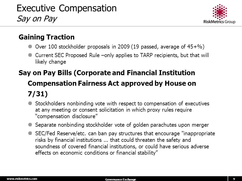 www.riskmetrics.com 9 Governance Exchange Executive Compensation Say on Pay Gaining Traction Over 100 stockholder proposals in 2009 (19 passed, average of 45+%) Current SEC Proposed Rule –only applies to TARP recipients, but that will likely change Say on Pay Bills (Corporate and Financial Institution Compensation Fairness Act approved by House on 7/31) Stockholders nonbinding vote with respect to compensation of executives at any meeting or consent solicitation in which proxy rules require compensation disclosure Separate nonbinding stockholder vote of golden parachutes upon merger SEC/Fed Reserve/etc.