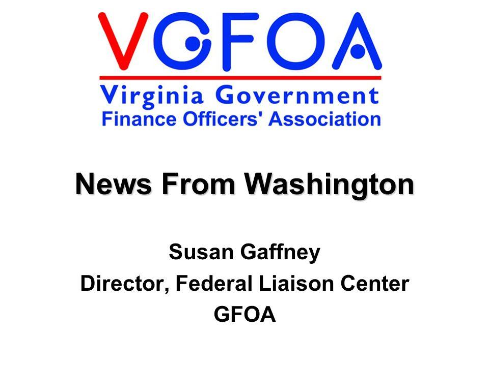 Susan Gaffney Director, Federal Liaison Center GFOA News From Washington