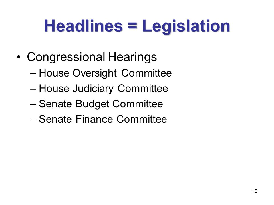 10 Headlines = Legislation Congressional Hearings –House Oversight Committee –House Judiciary Committee –Senate Budget Committee –Senate Finance Committee