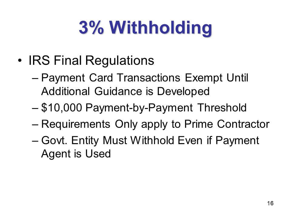 16 3% Withholding IRS Final Regulations –Payment Card Transactions Exempt Until Additional Guidance is Developed –$10,000 Payment-by-Payment Threshold –Requirements Only apply to Prime Contractor –Govt.