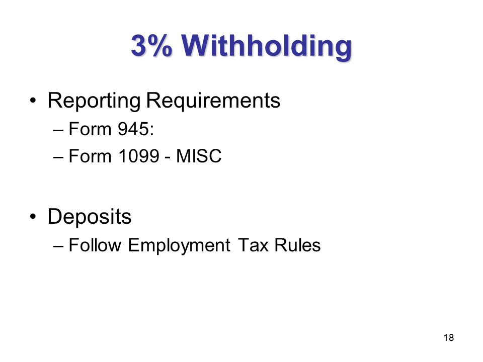 18 3% Withholding Reporting Requirements –Form 945: –Form 1099 - MISC Deposits –Follow Employment Tax Rules