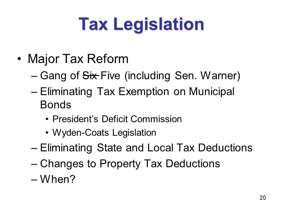 20 Tax Legislation Major Tax Reform –Gang of Six Five (including Sen. Warner) –Eliminating Tax Exemption on Municipal Bonds President's Deficit Commis