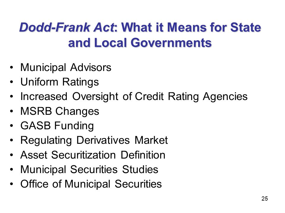 25 Dodd-Frank Act: What it Means for State and Local Governments Municipal Advisors Uniform Ratings Increased Oversight of Credit Rating Agencies MSRB Changes GASB Funding Regulating Derivatives Market Asset Securitization Definition Municipal Securities Studies Office of Municipal Securities 25