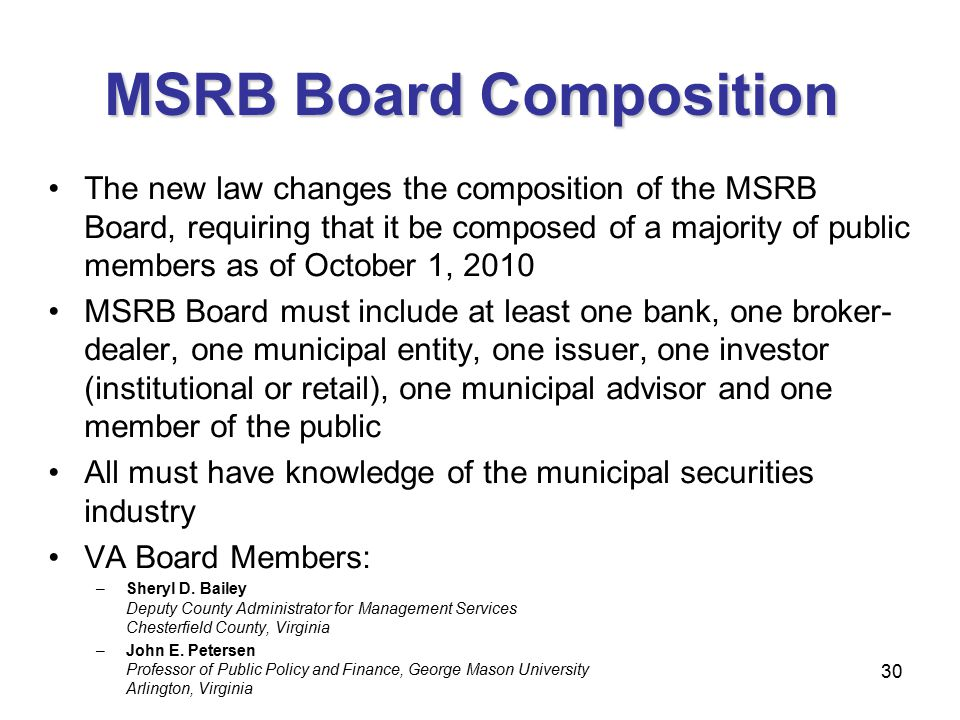 30 MSRB Board Composition The new law changes the composition of the MSRB Board, requiring that it be composed of a majority of public members as of October 1, 2010 MSRB Board must include at least one bank, one broker- dealer, one municipal entity, one issuer, one investor (institutional or retail), one municipal advisor and one member of the public All must have knowledge of the municipal securities industry VA Board Members: –Sheryl D.
