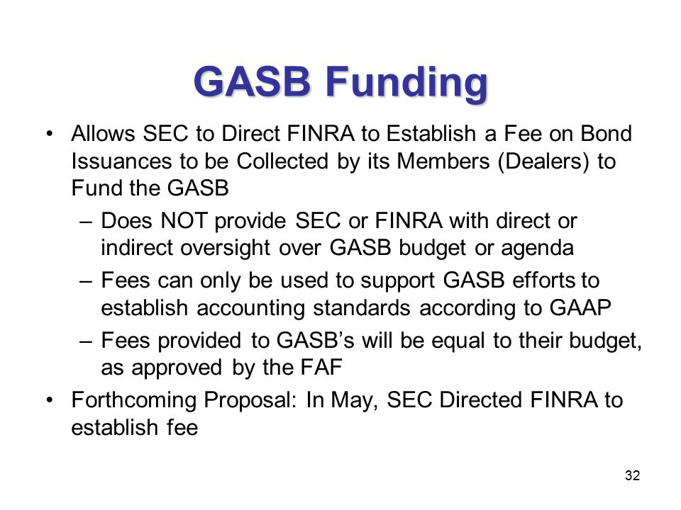 32 GASB Funding Allows SEC to Direct FINRA to Establish a Fee on Bond Issuances to be Collected by its Members (Dealers) to Fund the GASB –Does NOT provide SEC or FINRA with direct or indirect oversight over GASB budget or agenda –Fees can only be used to support GASB efforts to establish accounting standards according to GAAP –Fees provided to GASB's will be equal to their budget, as approved by the FAF Forthcoming Proposal: In May, SEC Directed FINRA to establish fee 32