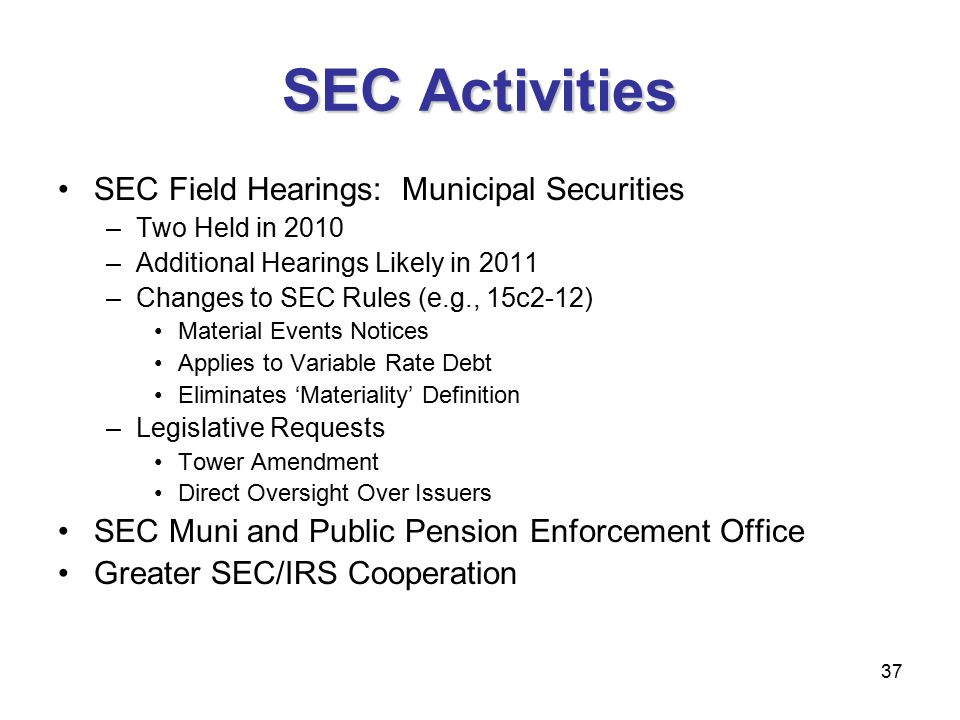 37 SEC Activities SEC Field Hearings: Municipal Securities –Two Held in 2010 –Additional Hearings Likely in 2011 –Changes to SEC Rules (e.g., 15c2-12) Material Events Notices Applies to Variable Rate Debt Eliminates 'Materiality' Definition –Legislative Requests Tower Amendment Direct Oversight Over Issuers SEC Muni and Public Pension Enforcement Office Greater SEC/IRS Cooperation