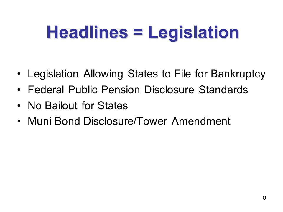 9 Headlines = Legislation Legislation Allowing States to File for Bankruptcy Federal Public Pension Disclosure Standards No Bailout for States Muni Bond Disclosure/Tower Amendment