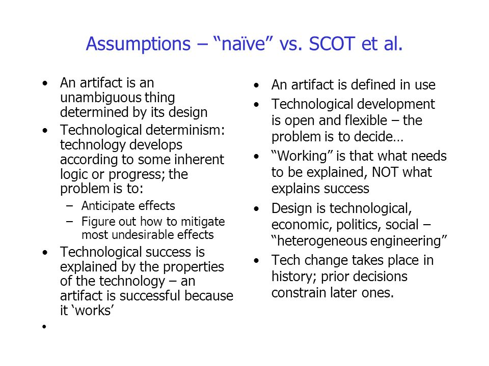 """Assumptions – """"naïve"""" vs. SCOT et al. An artifact is an unambiguous thing determined by its design Technological determinism: technology develops acco"""