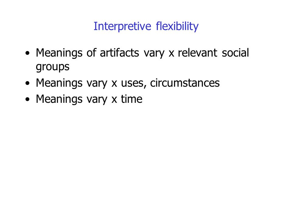 Interpretive flexibility Meanings of artifacts vary x relevant social groups Meanings vary x uses, circumstances Meanings vary x time