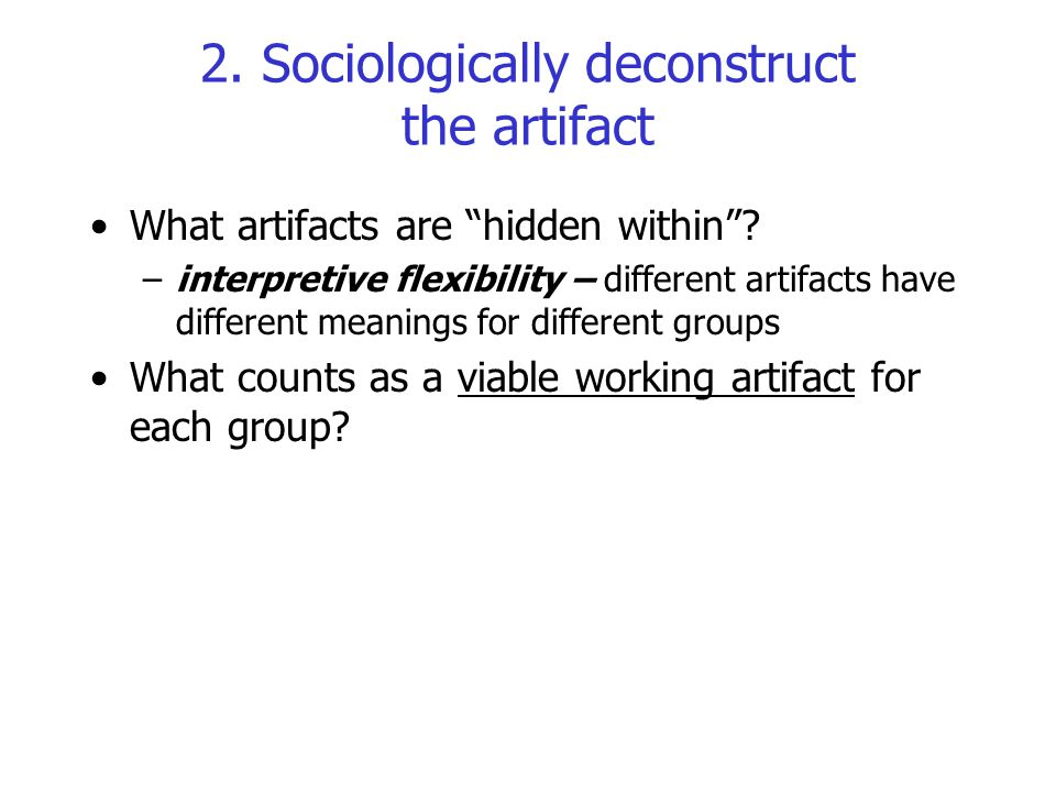 """2. Sociologically deconstruct the artifact What artifacts are """"hidden within""""? –interpretive flexibility – different artifacts have different meanings"""