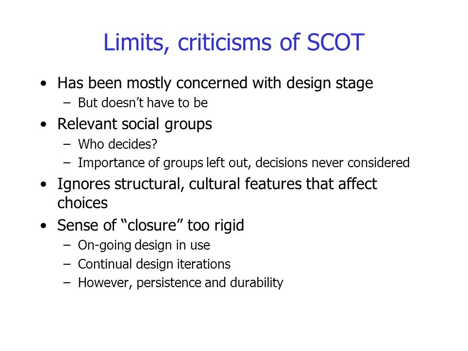 Limits, criticisms of SCOT Has been mostly concerned with design stage –But doesn't have to be Relevant social groups –Who decides? –Importance of gro