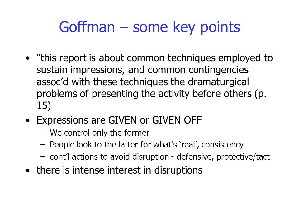 """Goffman – some key points """"this report is about common techniques employed to sustain impressions, and common contingencies assoc'd with these techniq"""