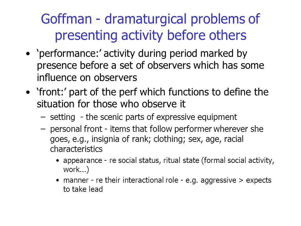 Goffman - dramaturgical problems of presenting activity before others 'performance:' activity during period marked by presence before a set of observe
