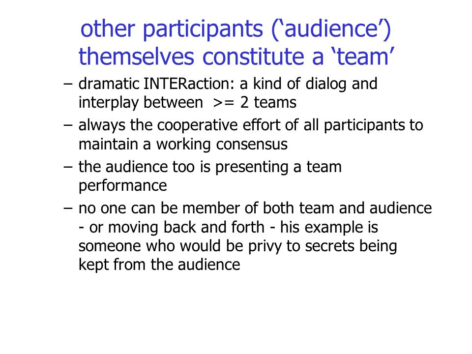 other participants ('audience') themselves constitute a 'team' –dramatic INTERaction: a kind of dialog and interplay between >= 2 teams –always the co