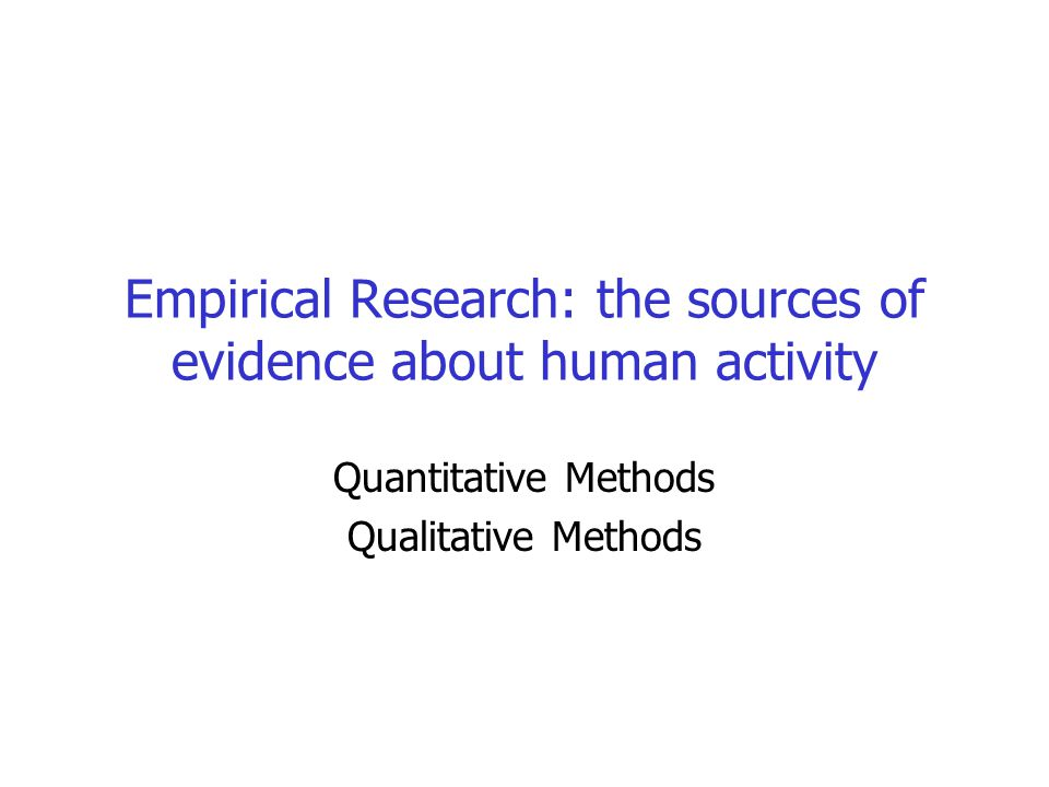Empirical Research: the sources of evidence about human activity Quantitative Methods Qualitative Methods